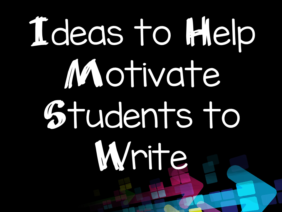 Ideas to Help Motivate Students to Write