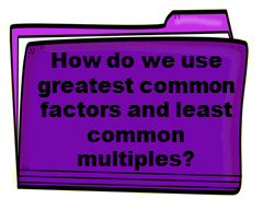 How do we use greatest common factors and least common multiples?