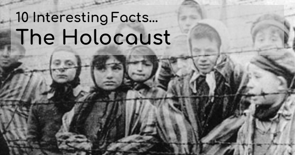 Ten Interesting Facts . . .The Holocaust
